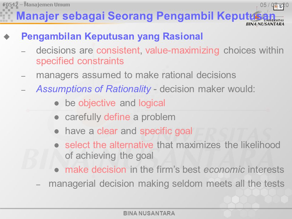 BINA NUSANTARA F0542 – Manajemen Umum 05 / 08 - 20 Assumptions Of Rationality Rational Decision Making Problem is clear and unambiguous Single, well- defined goal is to be achieved All alternatives and consequences are known Preferences are clear Preferences are constant and stable No time or cost constraints exist Final choice will maximize payoff