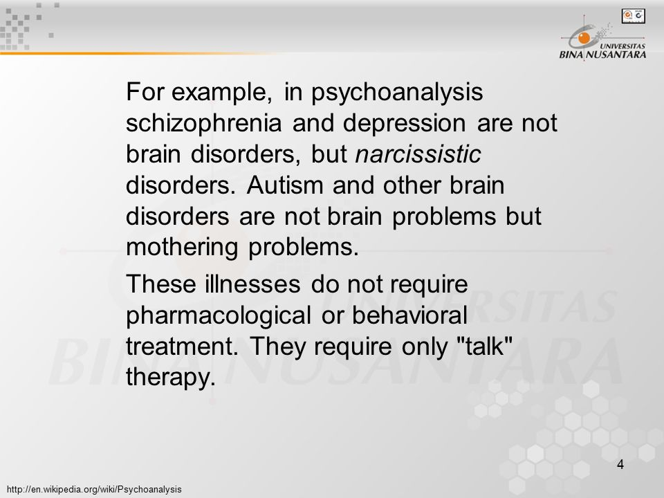 4 For example, in psychoanalysis schizophrenia and depression are not brain disorders, but narcissistic disorders. Autism and other brain disorders ar