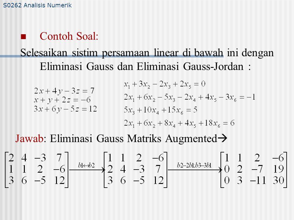 Contoh Soal: Selesaikan sistim persamaan linear di bawah ini dengan Eliminasi Gauss dan Eliminasi Gauss-Jordan : S0262 Analisis Numerik Jawab: Eliminasi Gauss Matriks Augmented 