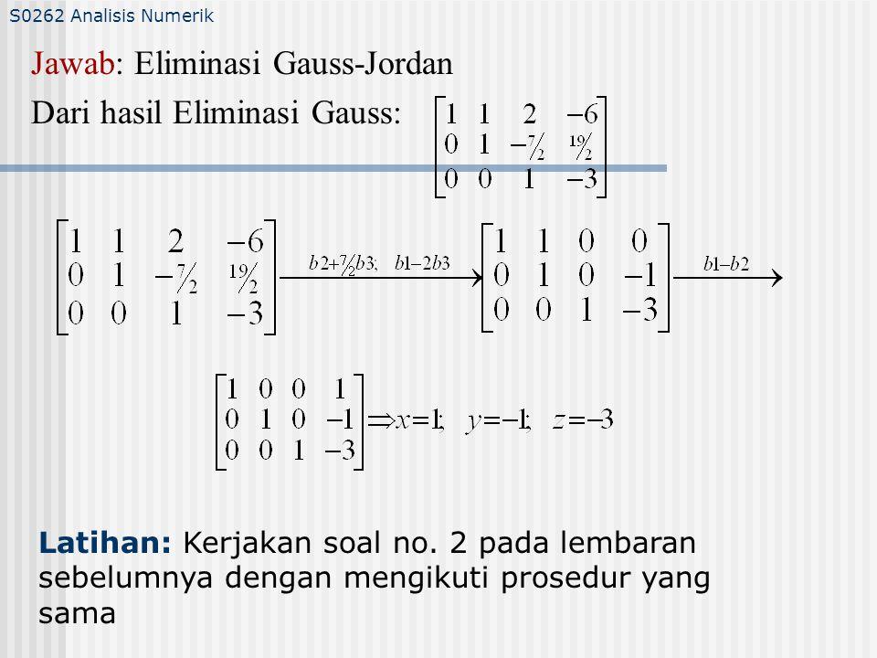 S0262 Analisis Numerik Jawab: Eliminasi Gauss-Jordan Dari hasil Eliminasi Gauss: Latihan: Kerjakan soal no.