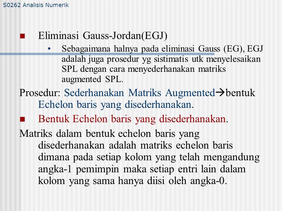 Eliminasi Gauss-Jordan(EGJ) Sebagaimana halnya pada eliminasi Gauss (EG), EGJ adalah juga prosedur yg sistimatis utk menyelesaikan SPL dengan cara menyederhanakan matriks augmented SPL.