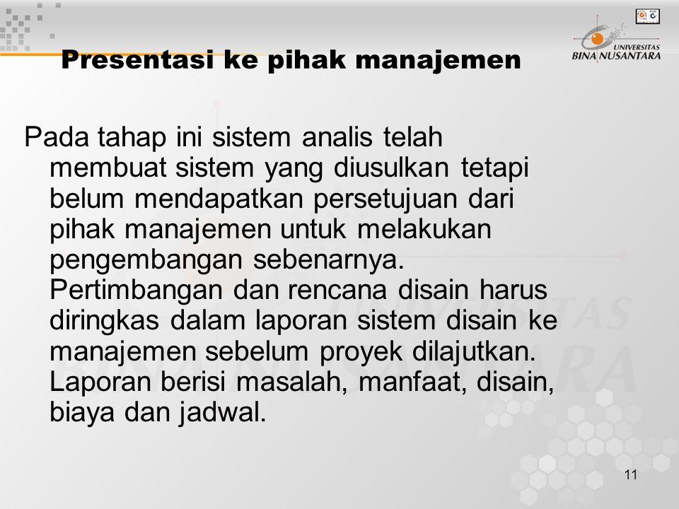 11 Presentasi ke pihak manajemen Pada tahap ini sistem analis telah membuat sistem yang diusulkan tetapi belum mendapatkan persetujuan dari pihak manajemen untuk melakukan pengembangan sebenarnya.