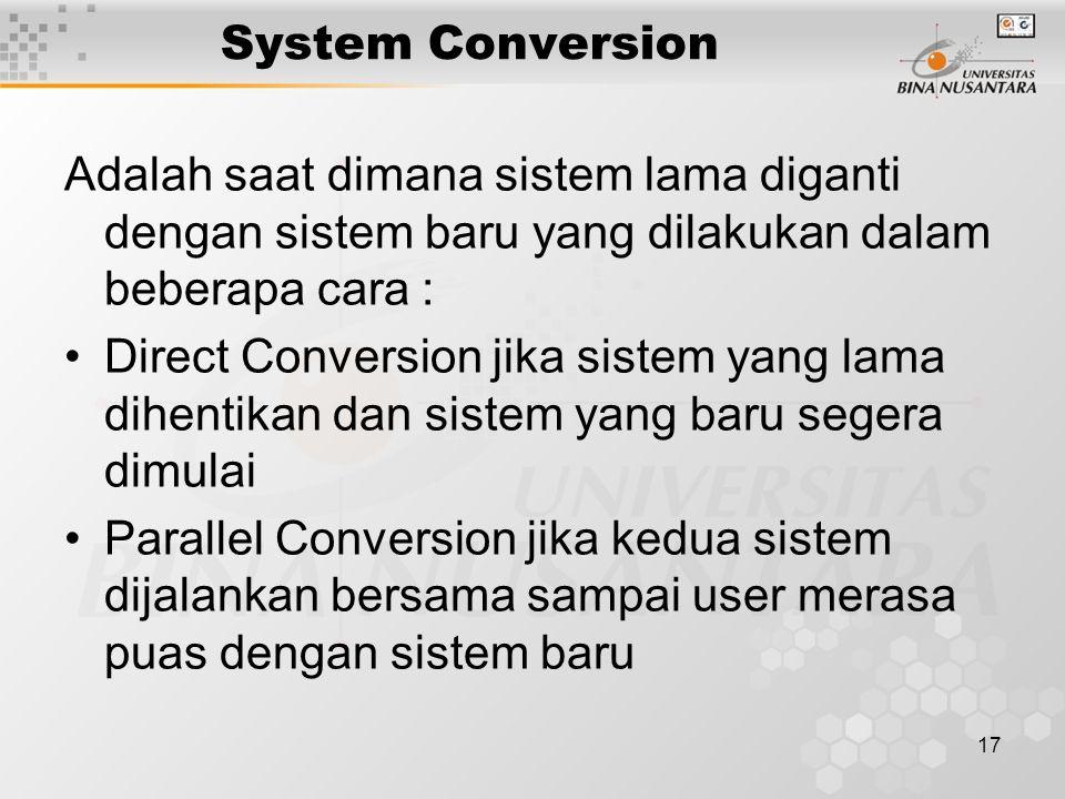 17 System Conversion Adalah saat dimana sistem lama diganti dengan sistem baru yang dilakukan dalam beberapa cara : Direct Conversion jika sistem yang lama dihentikan dan sistem yang baru segera dimulai Parallel Conversion jika kedua sistem dijalankan bersama sampai user merasa puas dengan sistem baru