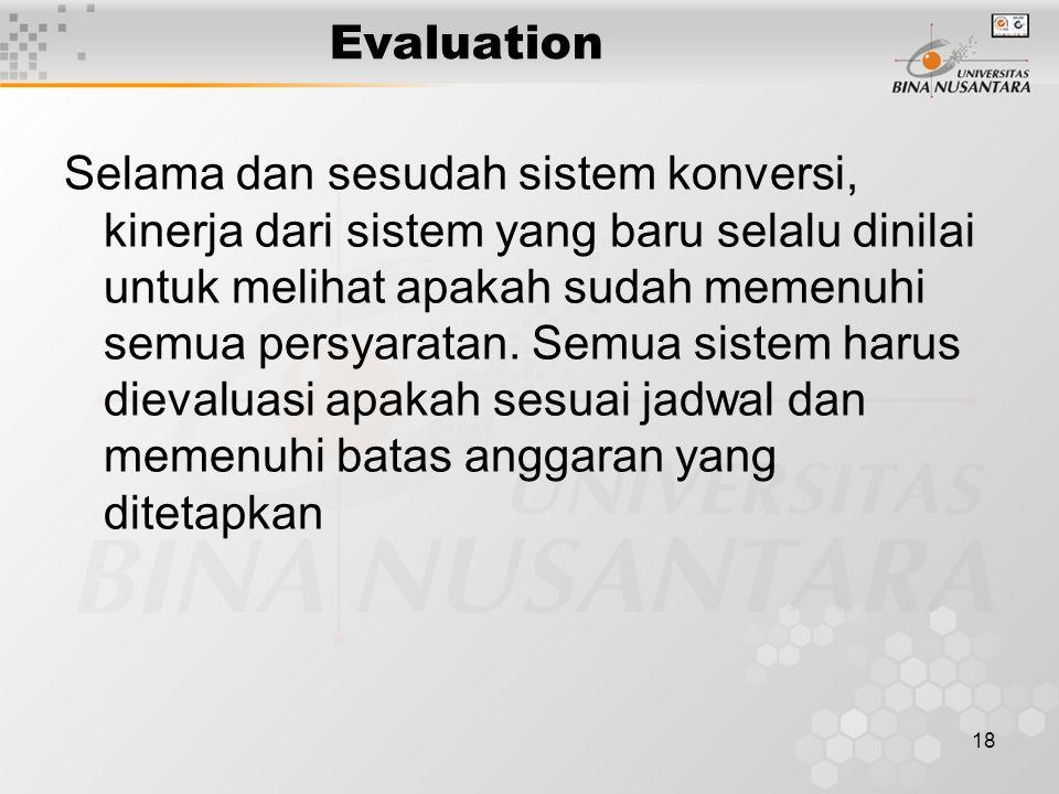 18 Evaluation Selama dan sesudah sistem konversi, kinerja dari sistem yang baru selalu dinilai untuk melihat apakah sudah memenuhi semua persyaratan.