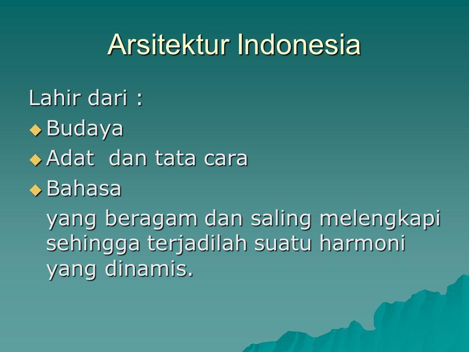 Arsitektur Indonesia Lahir dari :  Budaya  Adat dan tata cara  Bahasa yang beragam dan saling melengkapi sehingga terjadilah suatu harmoni yang din