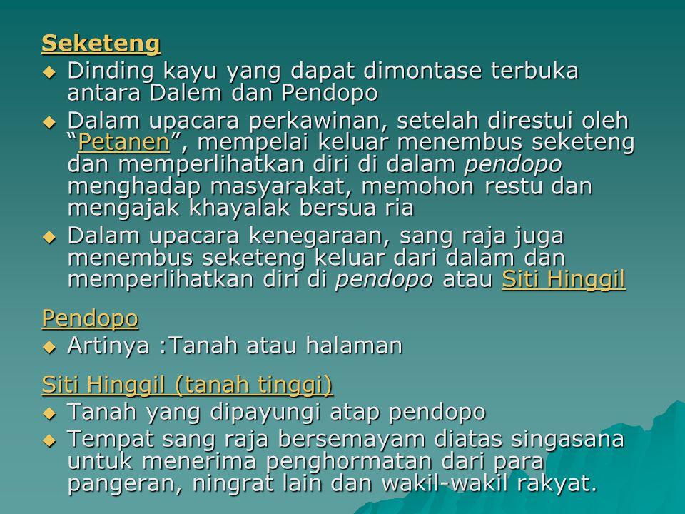 Seketeng  Dinding kayu yang dapat dimontase terbuka antara Dalem dan Pendopo  Dalam upacara perkawinan, setelah direstui oleh Petanen , mempelai keluar menembus seketeng dan memperlihatkan diri di dalam pendopo menghadap masyarakat, memohon restu dan mengajak khayalak bersua ria  Dalam upacara kenegaraan, sang raja juga menembus seketeng keluar dari dalam dan memperlihatkan diri di pendopo atau Siti Hinggil Pendopo  Artinya :Tanah atau halaman Siti Hinggil (tanah tinggi)  Tanah yang dipayungi atap pendopo  Tempat sang raja bersemayam diatas singasana untuk menerima penghormatan dari para pangeran, ningrat lain dan wakil-wakil rakyat.