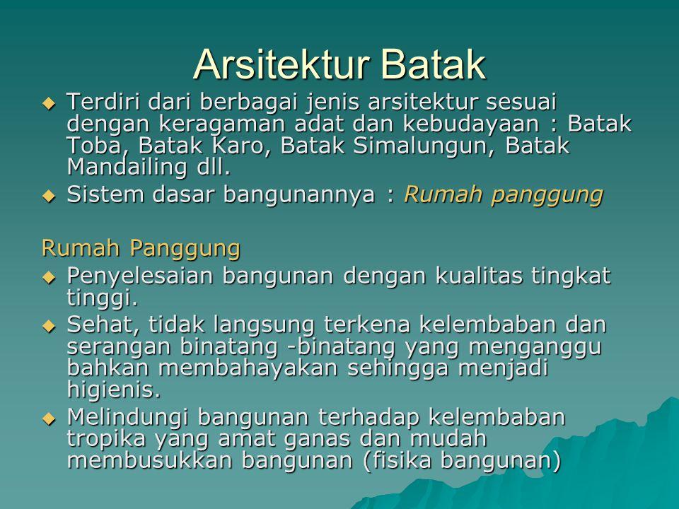 Arsitektur Batak  Terdiri dari berbagai jenis arsitektur sesuai dengan keragaman adat dan kebudayaan : Batak Toba, Batak Karo, Batak Simalungun, Batak Mandailing dll.