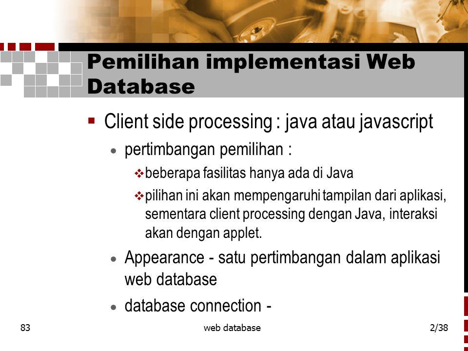 83web database2/38 Pemilihan implementasi Web Database  Client side processing : java atau javascript  pertimbangan pemilihan :  beberapa fasilitas