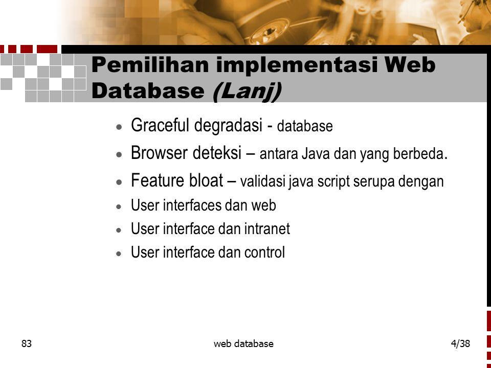 83web database4/38 Pemilihan implementasi Web Database (Lanj)  Graceful degradasi - database  Browser deteksi – antara Java dan yang berbeda.  Feat