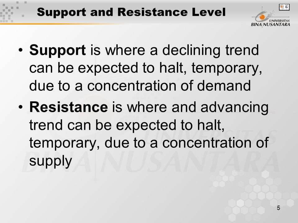 5 Support and Resistance Level Support is where a declining trend can be expected to halt, temporary, due to a concentration of demand Resistance is where and advancing trend can be expected to halt, temporary, due to a concentration of supply