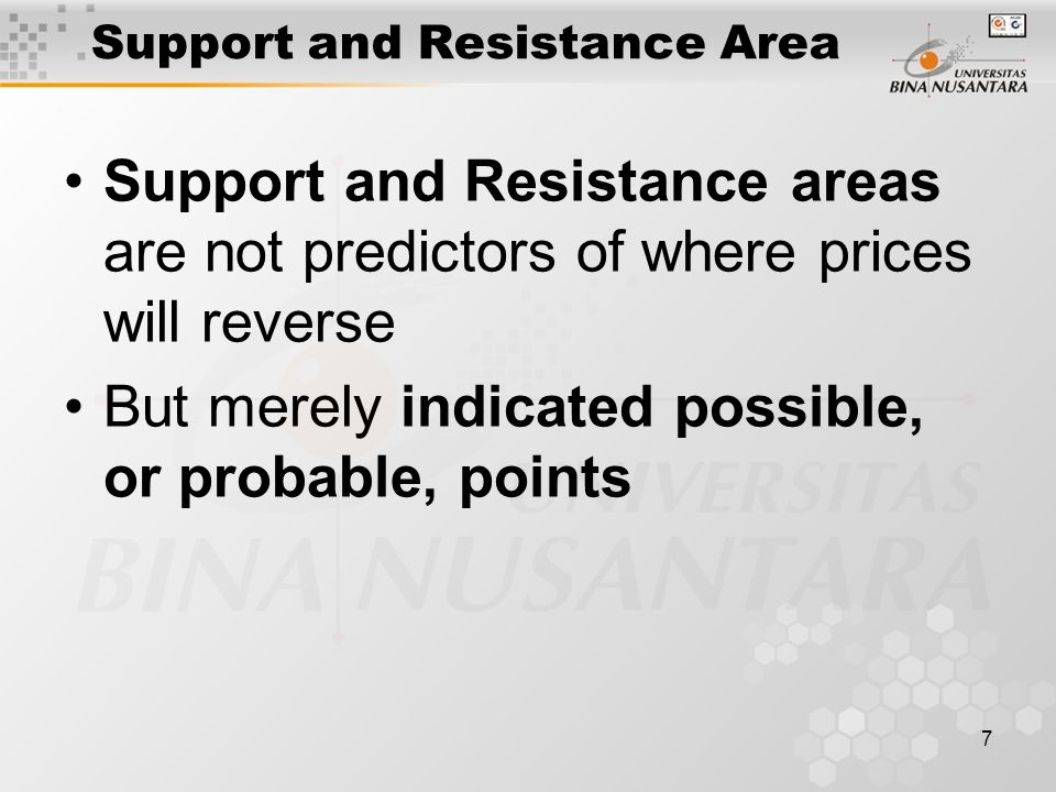 7 Support and Resistance Area Support and Resistance areas are not predictors of where prices will reverse But merely indicated possible, or probable, points