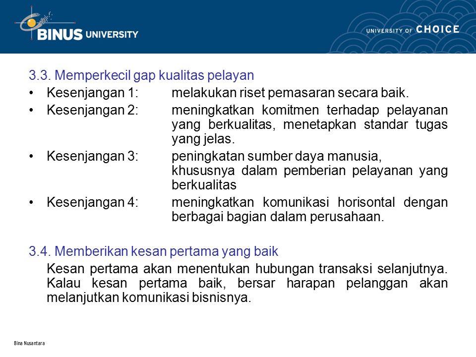 Bina Nusantara 3.3. Memperkecil gap kualitas pelayan Kesenjangan 1:melakukan riset pemasaran secara baik. Kesenjangan 2: meningkatkan komitmen terhada