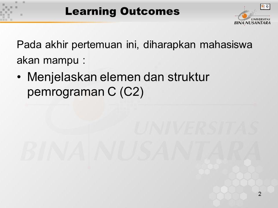 2 Learning Outcomes Pada akhir pertemuan ini, diharapkan mahasiswa akan mampu : Menjelaskan elemen dan struktur pemrograman C (C2)