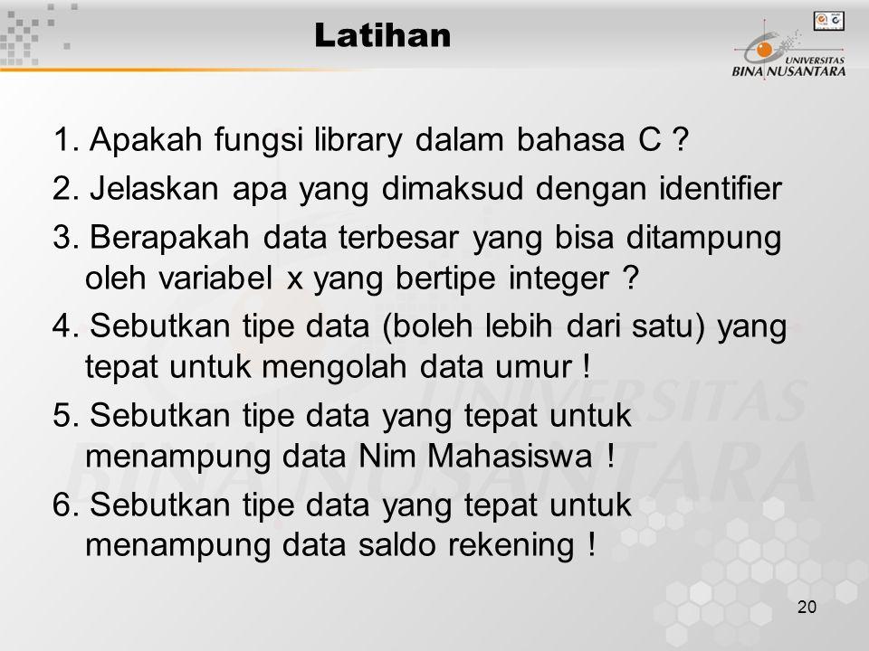 20 Latihan 1. Apakah fungsi library dalam bahasa C ? 2. Jelaskan apa yang dimaksud dengan identifier 3. Berapakah data terbesar yang bisa ditampung ol