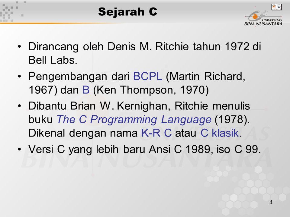 4 Sejarah C Dirancang oleh Denis M. Ritchie tahun 1972 di Bell Labs. Pengembangan dari BCPL (Martin Richard, 1967) dan B (Ken Thompson, 1970) Dibantu