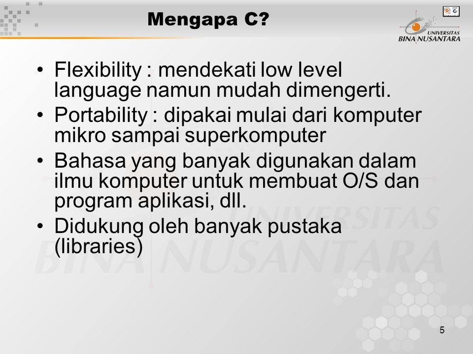 5 Mengapa C? Flexibility : mendekati low level language namun mudah dimengerti. Portability : dipakai mulai dari komputer mikro sampai superkomputer B