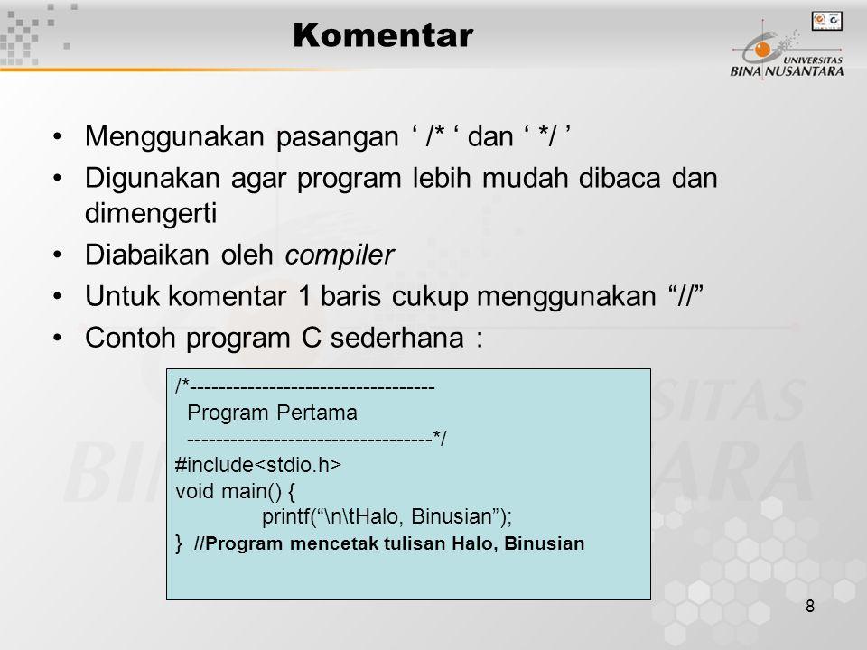 8 Komentar Menggunakan pasangan ' /* ' dan ' */ ' Digunakan agar program lebih mudah dibaca dan dimengerti Diabaikan oleh compiler Untuk komentar 1 ba