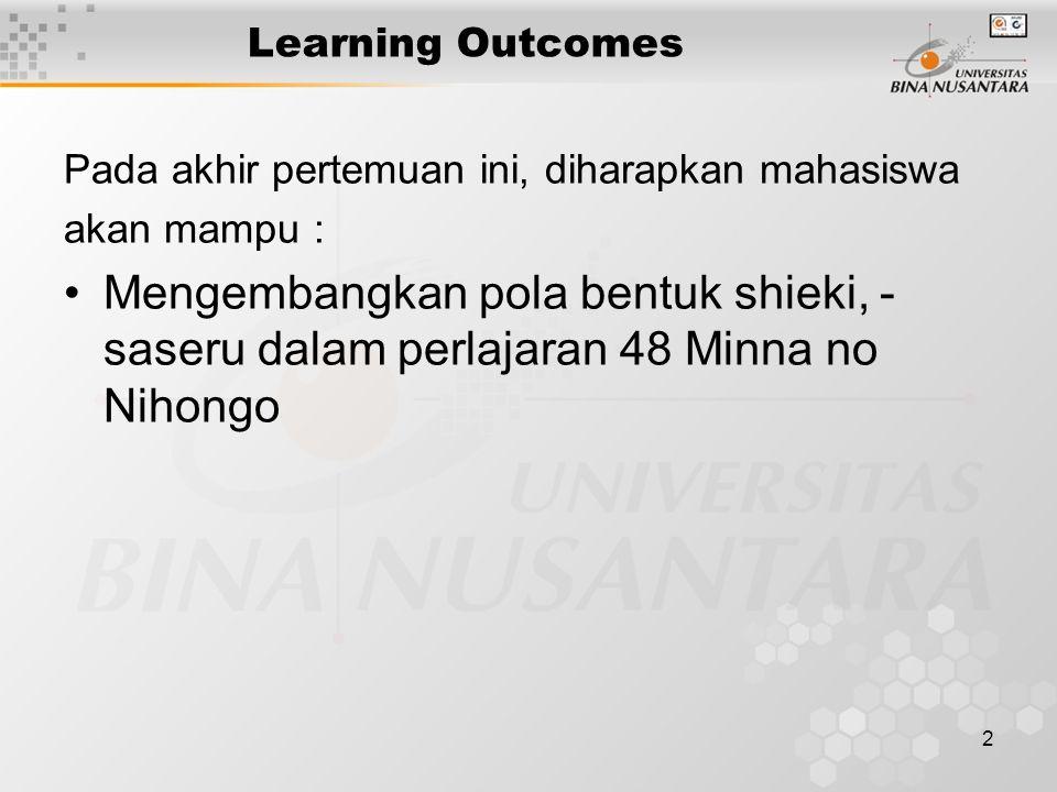 2 Learning Outcomes Pada akhir pertemuan ini, diharapkan mahasiswa akan mampu : Mengembangkan pola bentuk shieki, - saseru dalam perlajaran 48 Minna no Nihongo