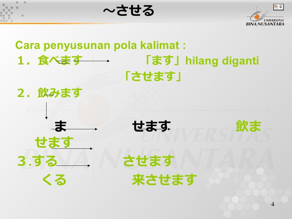 4 ~させる Cara penyusunan pola kalimat : 1.食べます 「ます」 hilang diganti 「させます」 2.飲みます ま せます 飲ま せます 3.