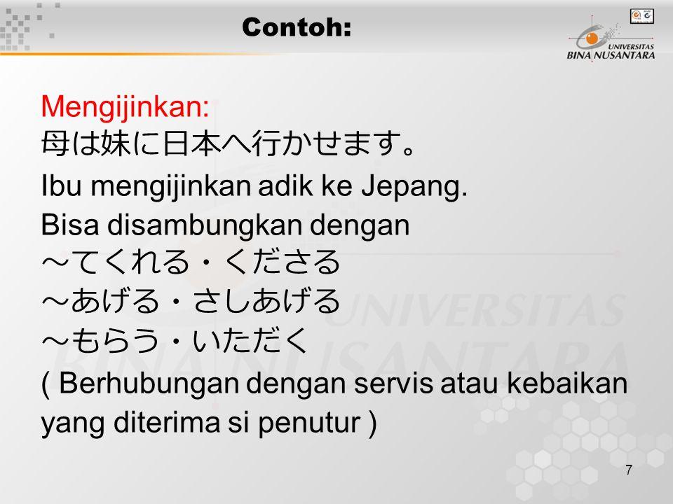 7 Contoh: Mengijinkan: 母は妹に日本へ行かせます。 Ibu mengijinkan adik ke Jepang. Bisa disambungkan dengan ~てくれる・くださる ~あげる・さしあげる ~もらう・いただく ( Berhubungan dengan ser