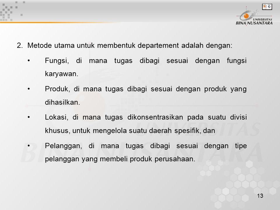 13 2.Metode utama untuk membentuk departement adalah dengan: Fungsi, di mana tugas dibagi sesuai dengan fungsi karyawan. Produk, di mana tugas dibagi