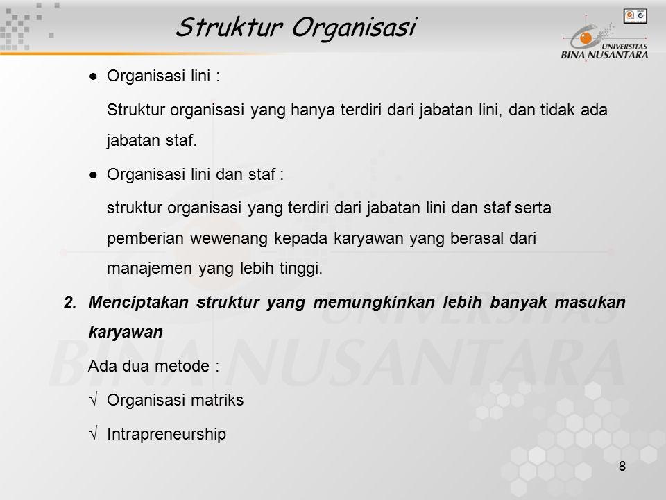 8 Struktur Organisasi ● Organisasi lini : Struktur organisasi yang hanya terdiri dari jabatan lini, dan tidak ada jabatan staf. ● Organisasi lini dan