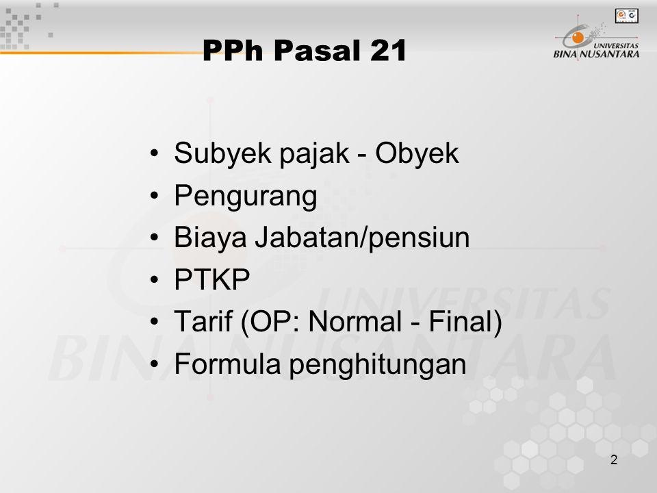 2 PPh Pasal 21 Subyek pajak - Obyek Pengurang Biaya Jabatan/pensiun PTKP Tarif (OP: Normal - Final) Formula penghitungan