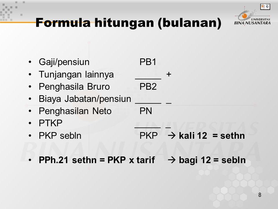 8 Formula hitungan (bulanan) Gaji/pensiunPB1 Tunjangan lainnya _____ + Penghasila BruroPB2 Biaya Jabatan/pensiun _____ _ Penghasilan NetoPN PTKP _____ _ PKP sebln PKP  kali 12 = sethn PPh.21 sethn = PKP x tarif  bagi 12 = sebln