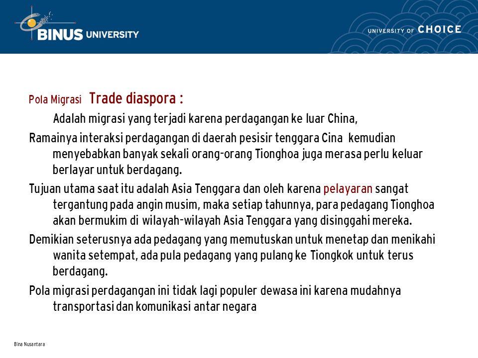 Bina Nusantara Pola Migrasi Trade diaspora : Adalah migrasi yang terjadi karena perdagangan ke luar China, Ramainya interaksi perdagangan di daerah pesisir tenggara Cina kemudian menyebabkan banyak sekali orang-orang Tionghoa juga merasa perlu keluar berlayar untuk berdagang.