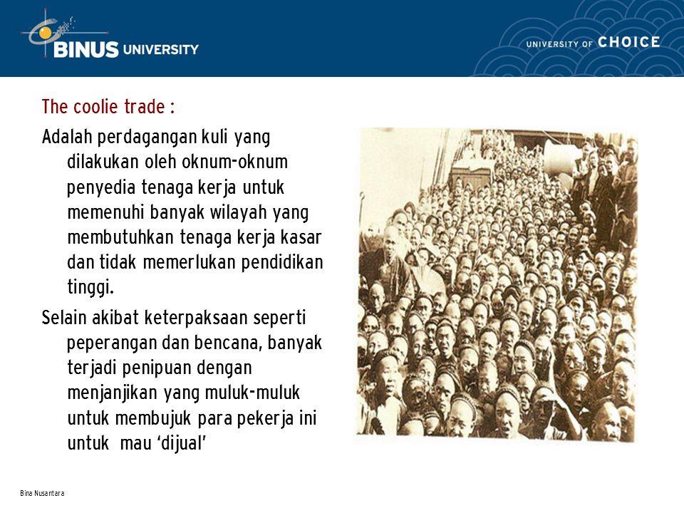 Bina Nusantara The coolie trade : Adalah perdagangan kuli yang dilakukan oleh oknum-oknum penyedia tenaga kerja untuk memenuhi banyak wilayah yang membutuhkan tenaga kerja kasar dan tidak memerlukan pendidikan tinggi.