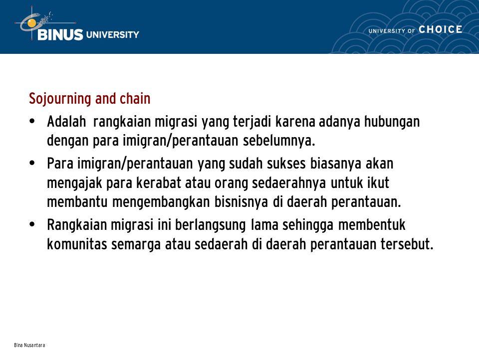 Bina Nusantara Sojourning and chain Adalah rangkaian migrasi yang terjadi karena adanya hubungan dengan para imigran/perantauan sebelumnya.