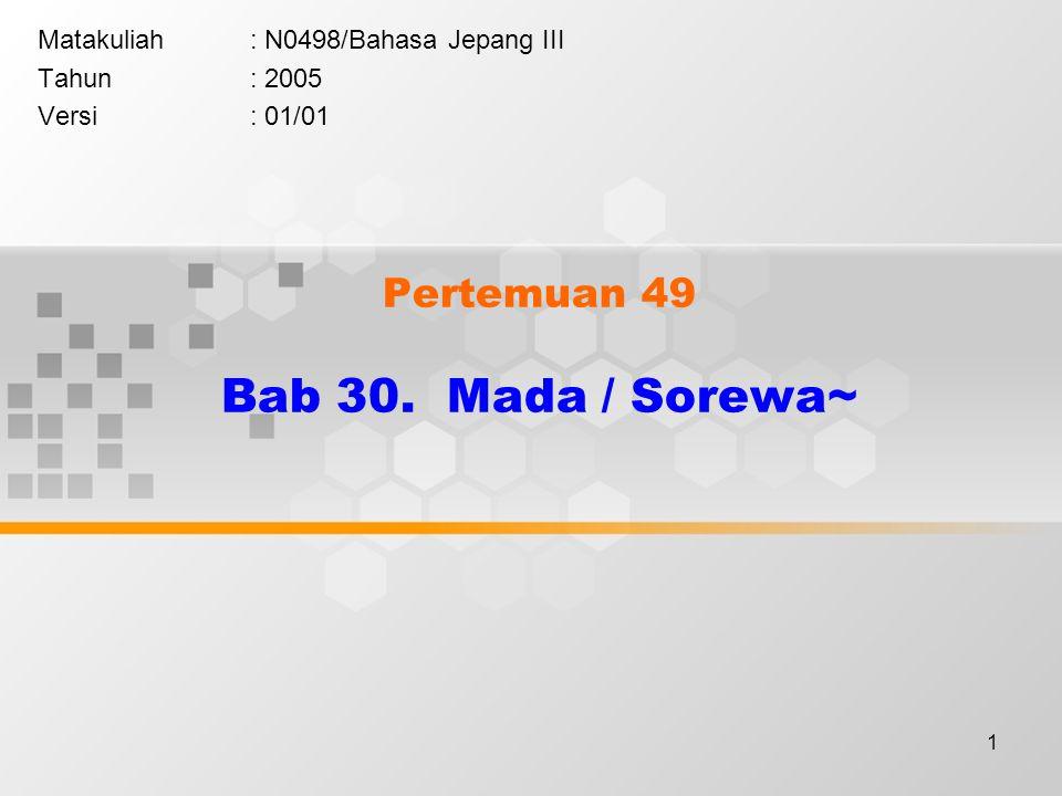 1 Pertemuan 49 Bab 30. Mada / Sorewa~ Matakuliah: N0498/Bahasa Jepang III Tahun: 2005 Versi: 01/01