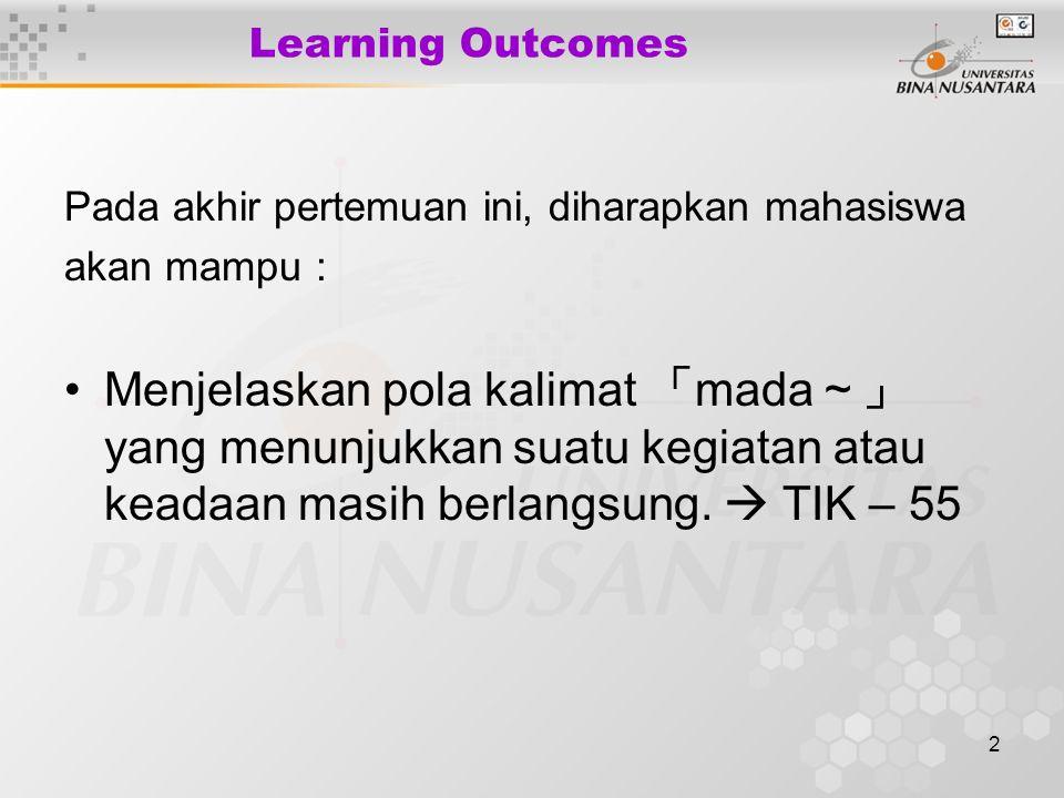 2 Learning Outcomes Pada akhir pertemuan ini, diharapkan mahasiswa akan mampu : Menjelaskan pola kalimat 「 mada ~」 yang menunjukkan suatu kegiatan ata