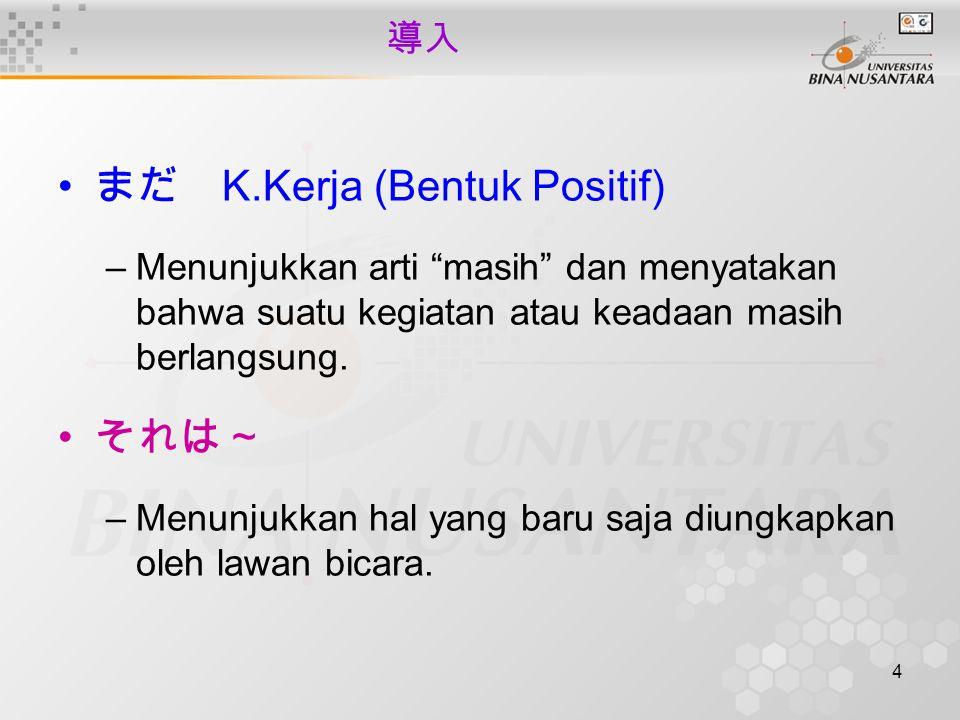 """4 導入 まだ K.Kerja (Bentuk Positif) –Menunjukkan arti """"masih"""" dan menyatakan bahwa suatu kegiatan atau keadaan masih berlangsung. それは~ –Menunjukkan hal y"""
