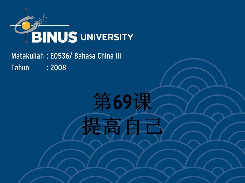 Matakuliah: E0536/ Bahasa China III Tahun: 2008 第 69 课 提高自己