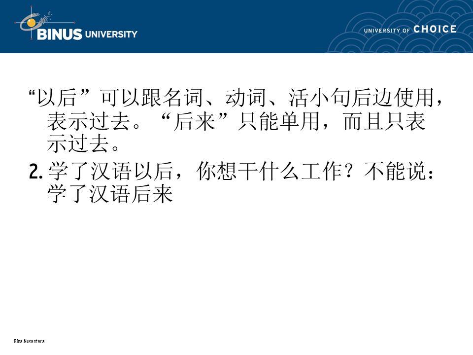 """Bina Nusantara """" 以后 """" 可以跟名词、动词、活小句后边使用, 表示过去。 """" 后来 """" 只能单用,而且只表 示过去。 2. 学了汉语以后,你想干什么工作?不能说: 学了汉语后来"""