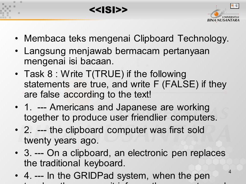4 > Membaca teks mengenai Clipboard Technology. Langsung menjawab bermacam pertanyaan mengenai isi bacaan. Task 8 : Write T(TRUE) if the following sta