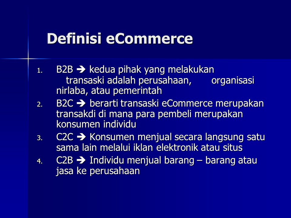 Definisi eCommerce 1. B2B  kedua pihak yang melakukan transaski adalah perusahaan, organisasi nirlaba, atau pemerintah 2. B2C  berarti transaski eCo