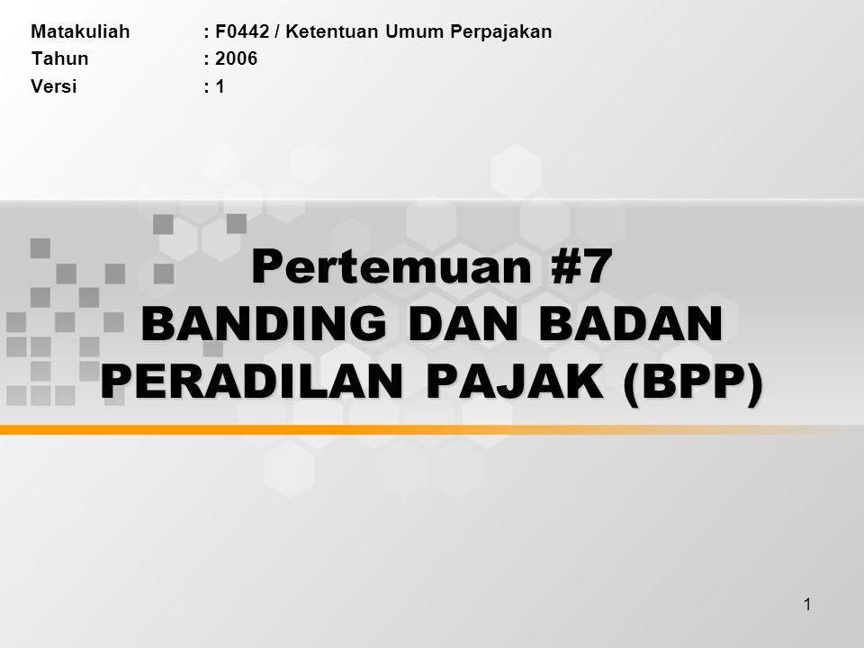 1 Pertemuan #7 BANDING DAN BADAN PERADILAN PAJAK (BPP) Matakuliah: F0442 / Ketentuan Umum Perpajakan Tahun: 2006 Versi: 1