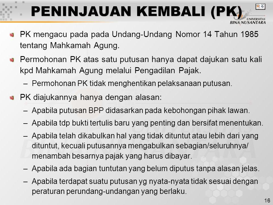 16 PENINJAUAN KEMBALI (PK) PK mengacu pada pada Undang-Undang Nomor 14 Tahun 1985 tentang Mahkamah Agung. Permohonan PK atas satu putusan hanya dapat