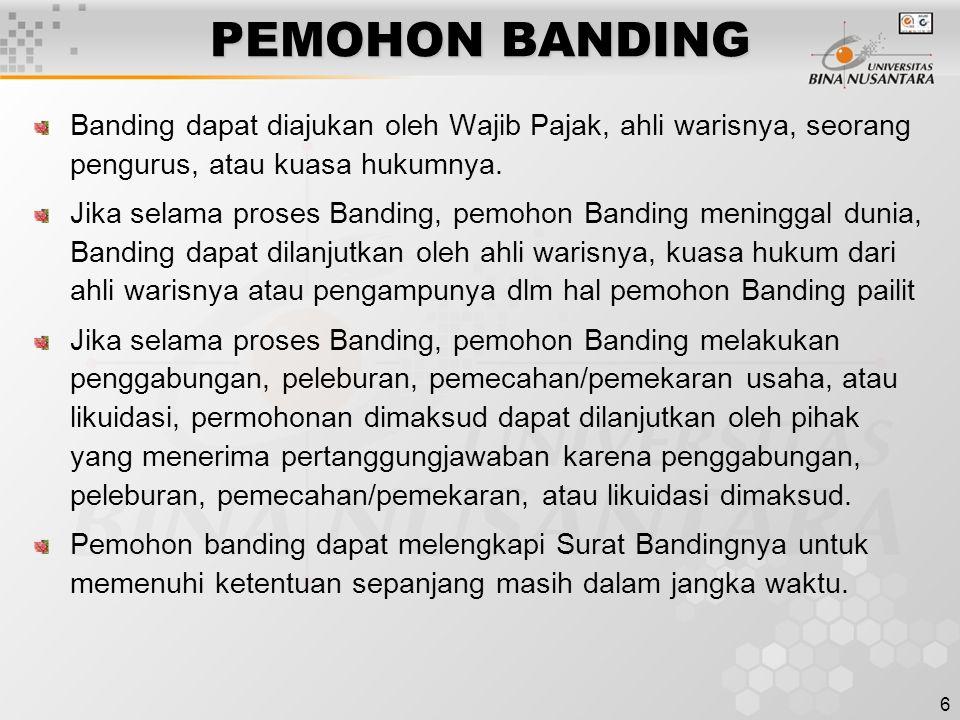 6 PEMOHON BANDING Banding dapat diajukan oleh Wajib Pajak, ahli warisnya, seorang pengurus, atau kuasa hukumnya. Jika selama proses Banding, pemohon B