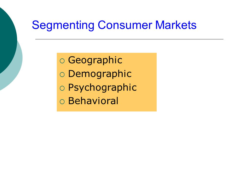 Segmenting Consumer Markets  Geographic  Demographic  Psychographic  Behavioral