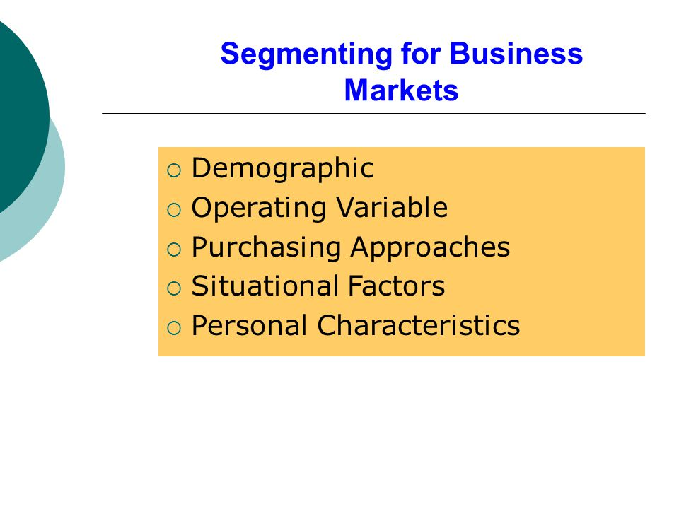 Segmenting for Business Markets  Demographic  Operating Variable  Purchasing Approaches  Situational Factors  Personal Characteristics