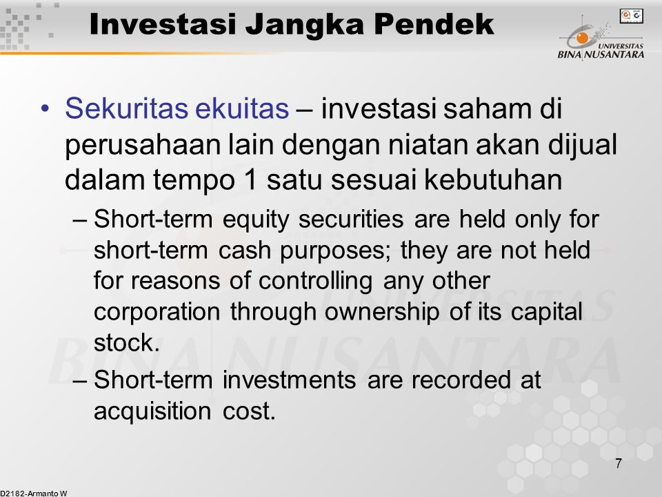 D2182-Armanto W 7 Investasi Jangka Pendek Sekuritas ekuitas – investasi saham di perusahaan lain dengan niatan akan dijual dalam tempo 1 satu sesuai kebutuhan –Short-term equity securities are held only for short-term cash purposes; they are not held for reasons of controlling any other corporation through ownership of its capital stock.