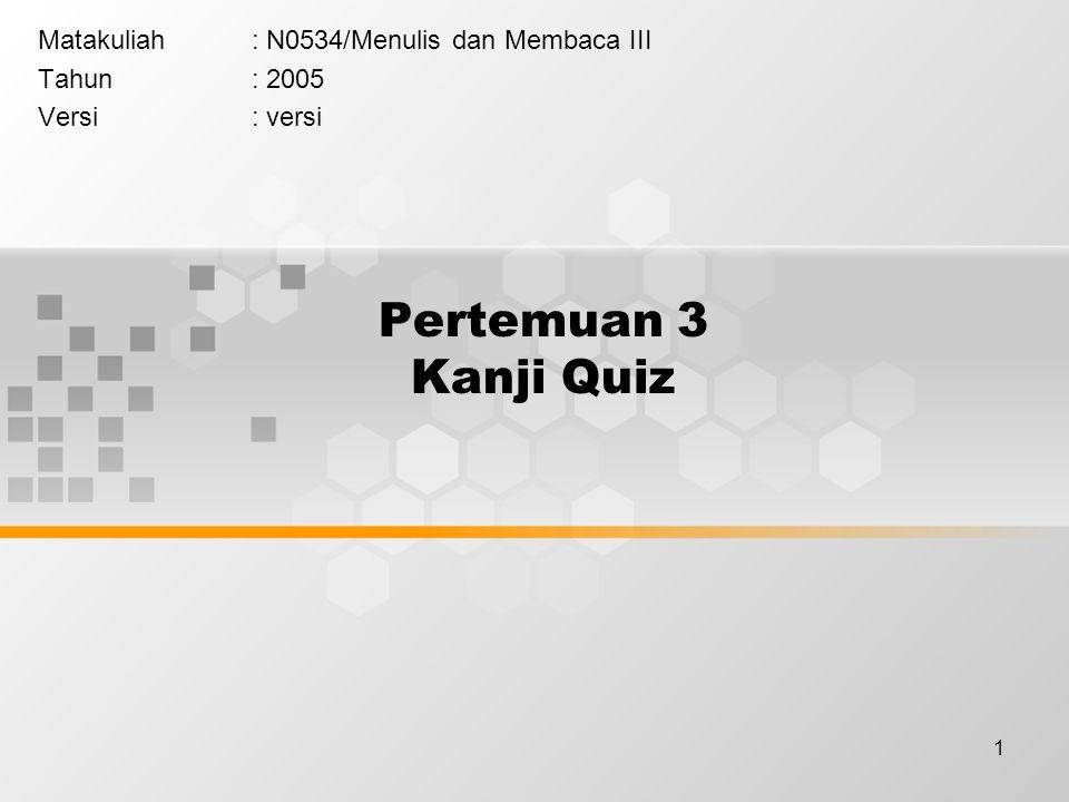 1 Pertemuan 3 Kanji Quiz Matakuliah: N0534/Menulis dan Membaca III Tahun: 2005 Versi: versi