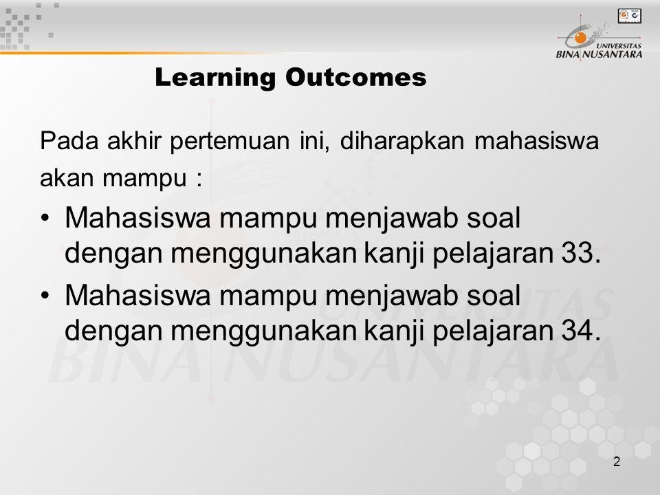 2 Learning Outcomes Pada akhir pertemuan ini, diharapkan mahasiswa akan mampu : Mahasiswa mampu menjawab soal dengan menggunakan kanji pelajaran 33.