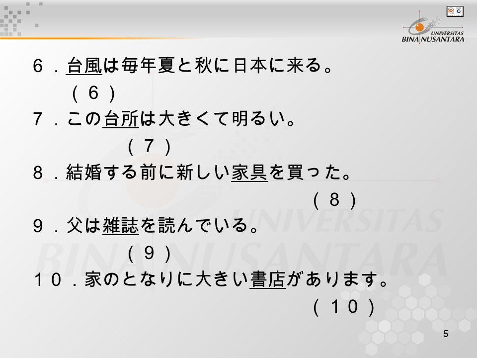 5 6.台風は毎年夏と秋に日本に来る。 (6) 7.この台所は大きくて明るい。 (7) 8.結婚する前に新しい家具を買った。 (8) 9.父は雑誌を読んでいる。 (9) 10.家のとなりに大きい書店があります。 (10)