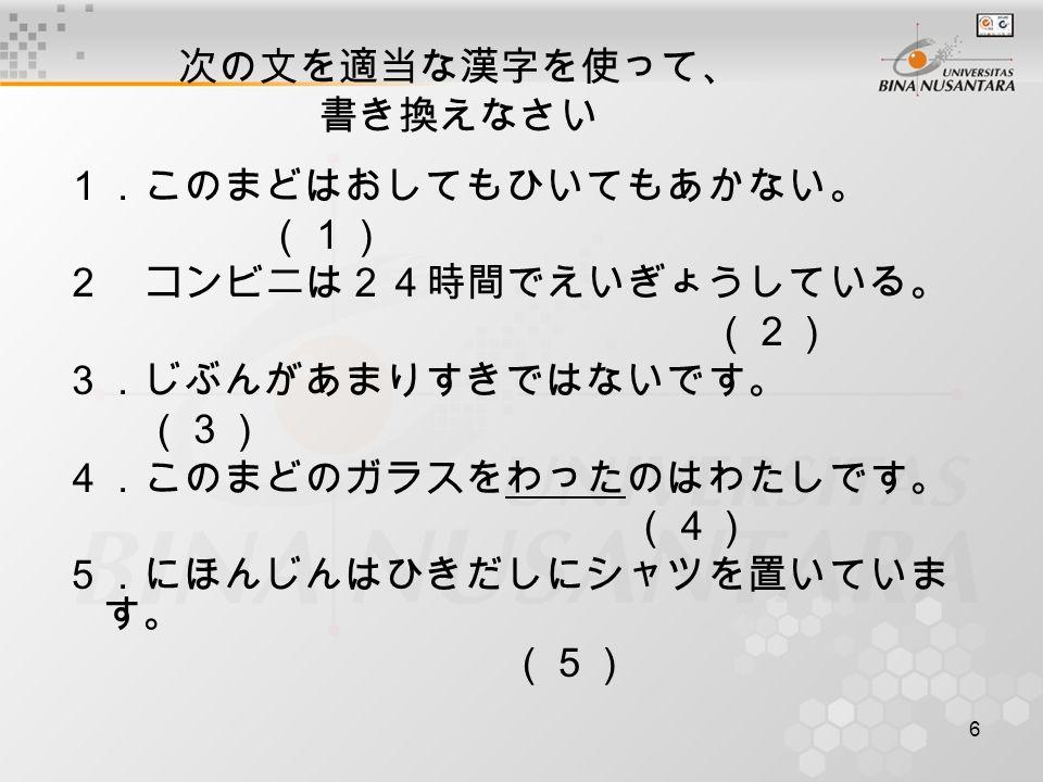 6 次の文を適当な漢字を使って、 書き換えなさい 1.このまどはおしてもひいてもあかない。 (1) 2 コンビ二は24時間でえいぎょうしている。 (2) 3.じぶんがあまりすきではないです。 (3) 4.このまどのガラスをわったのはわたしです。 (4) 5.にほんじんはひきだしにシャツを置いていま す。 (5)