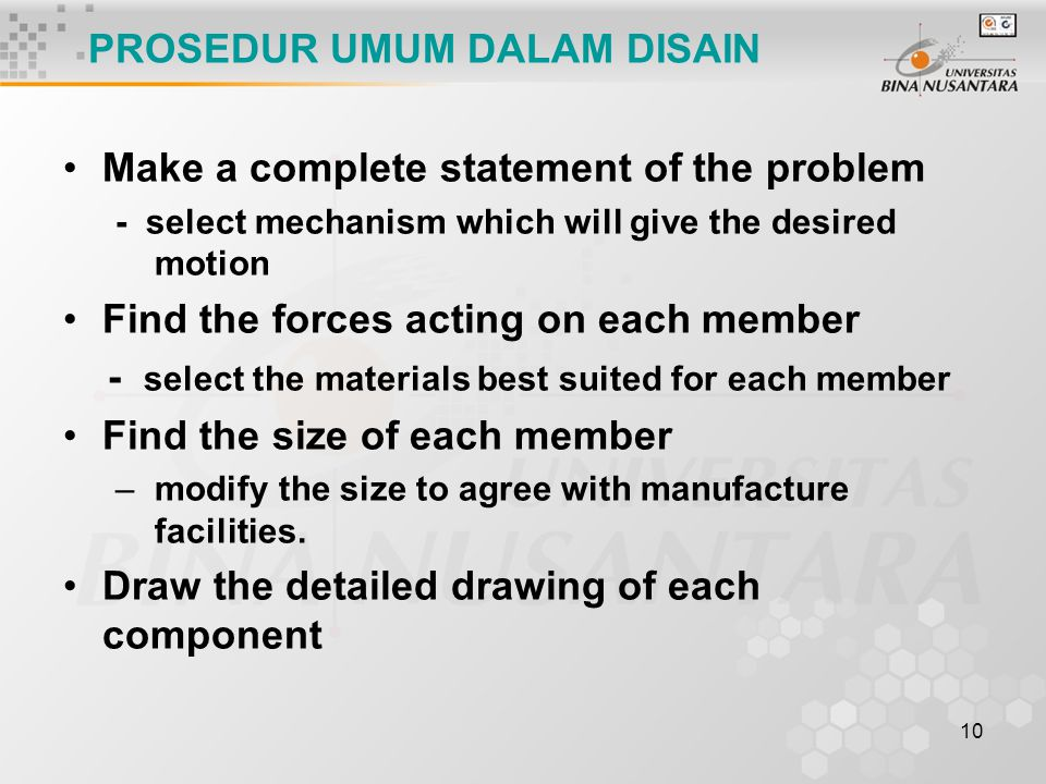 10 PROSEDUR UMUM DALAM DISAIN Make a complete statement of the problem - select mechanism which will give the desired motion Find the forces acting on