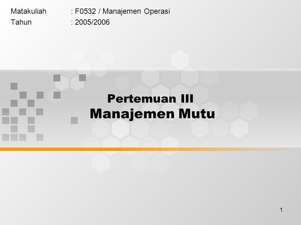 1 Matakuliah: F0532 / Manajemen Operasi Tahun: 2005/2006 Pertemuan III Manajemen Mutu
